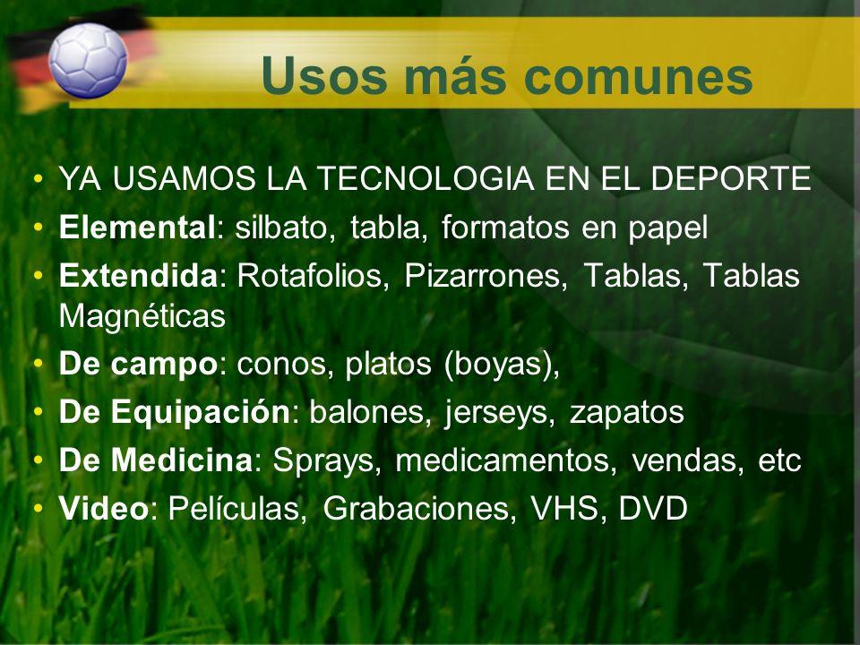Usos más comunes YA USAMOS LA TECNOLOGIA EN EL DEPORTE Elemental: silbato, tabla, formatos en papel Extendida: Rotafolios, Pizarrones, Tablas, Tablas