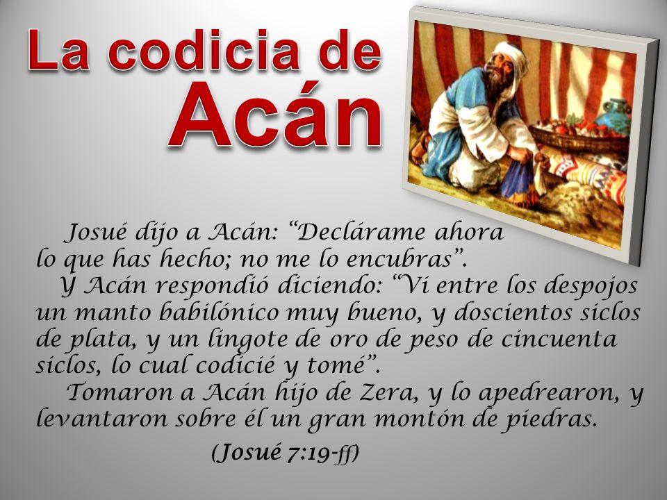 ( Josué 7:19- ff ) Josué dijo a Acán: Declárame ahora lo que has hecho; no me lo encubras. Y Acán respondió diciendo: Vi entre los despojos un manto b