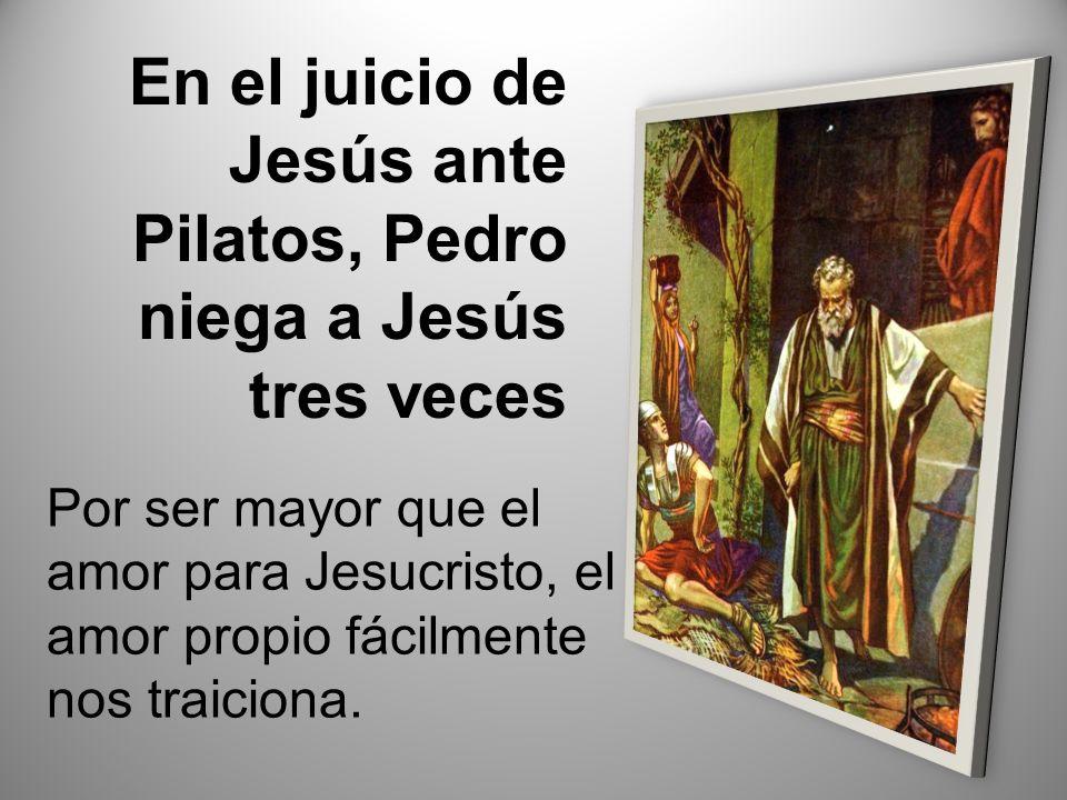 En el juicio de Jesús ante Pilatos, Pedro niega a Jesús tres veces Por ser mayor que el amor para Jesucristo, el amor propio fácilmente nos traiciona.