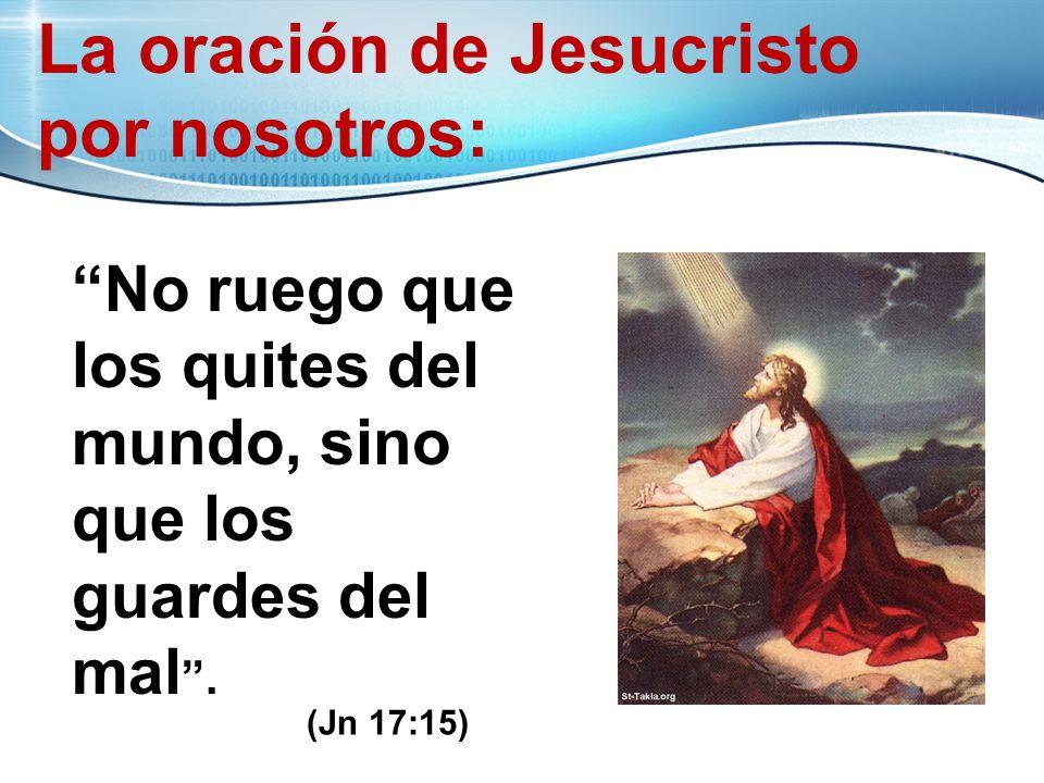 La oración de Jesucristo por nosotros: No ruego que los quites del mundo, sino que los guardes del mal. (John 17:15) (Jn 17:15)