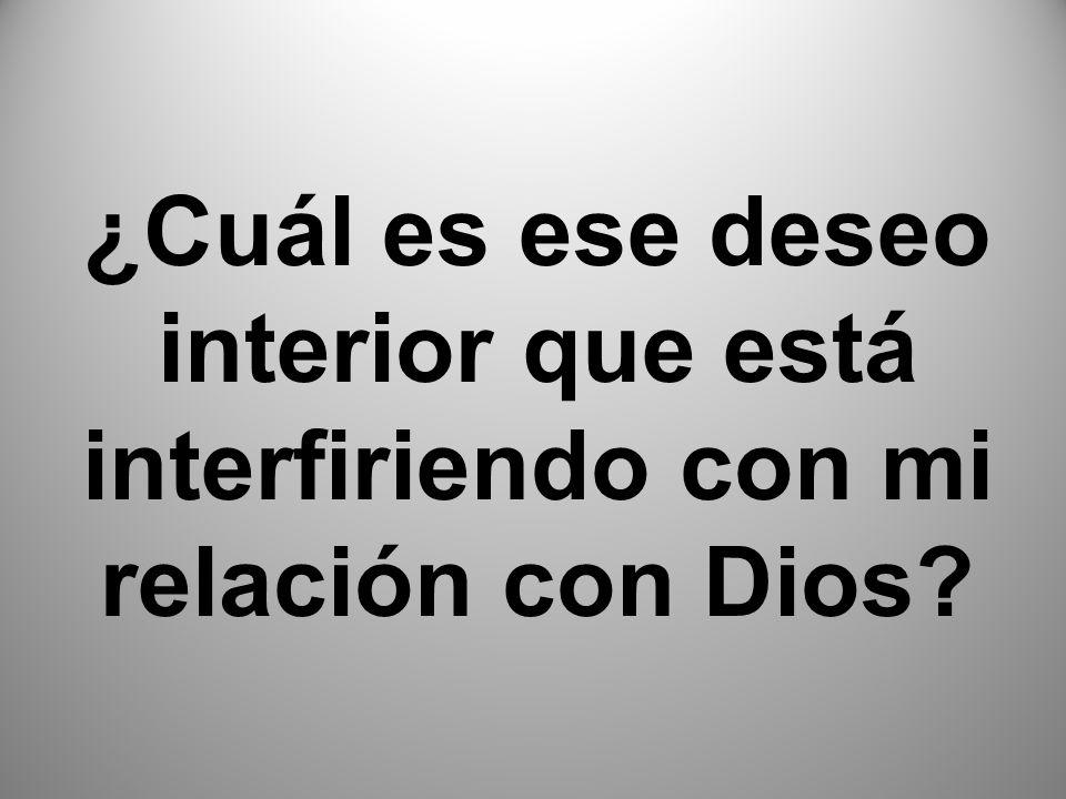 ¿Cuál es ese deseo interior que está interfiriendo con mi relación con Dios?