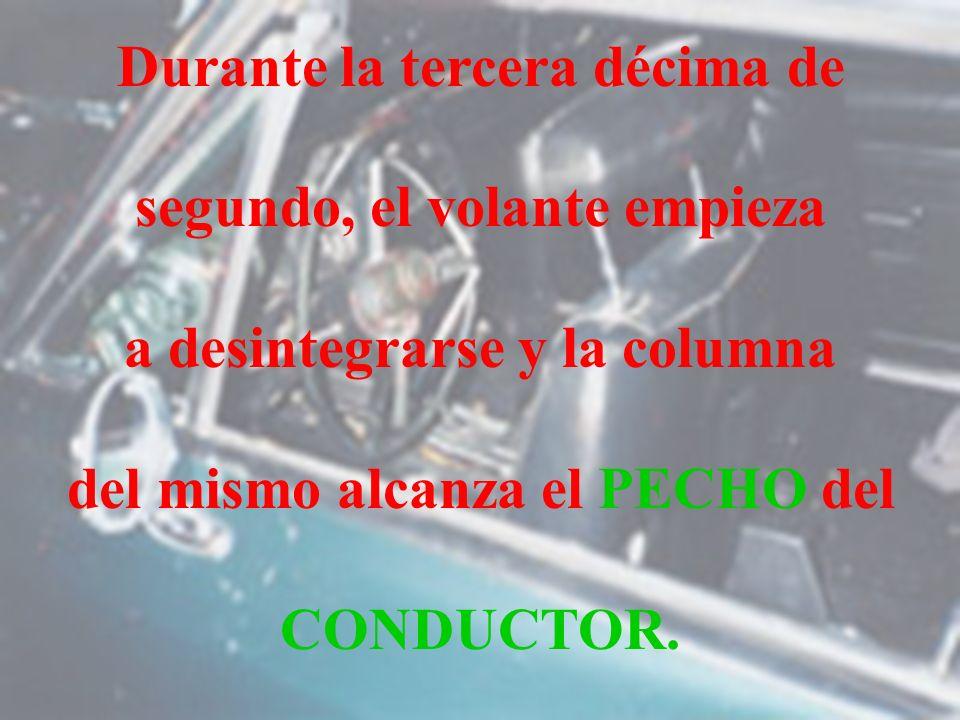 Durante Durante la tercera décima de segundo, el volante empieza a desintegrarse y la columna del mismo alcanza el PECHO del CONDUCTOR.