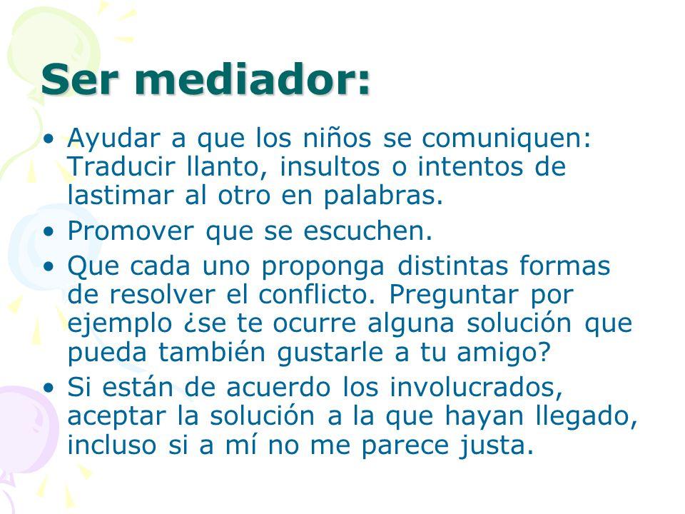 Ser mediador: Ayudar a que los niños se comuniquen: Traducir llanto, insultos o intentos de lastimar al otro en palabras. Promover que se escuchen. Qu