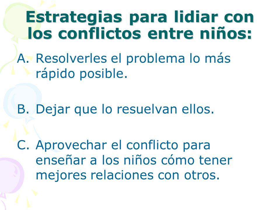 Estrategias para lidiar con los conflictos entre niños: A.Resolverles el problema lo más rápido posible. B.Dejar que lo resuelvan ellos. C.Aprovechar
