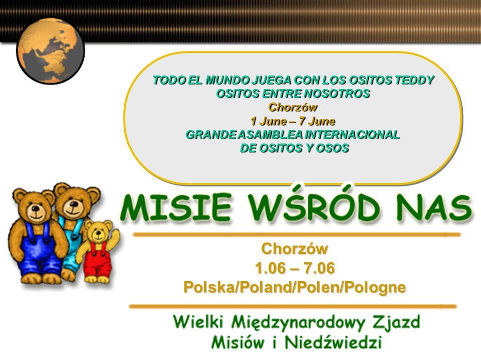 TODO EL MUNDO JUEGA CON LOS OSITOS TEDDY OSITOS ENTRE NOSOTROS Chorzów 1 June – 7 June GRANDE ASAMBLEA INTERNACIONAL DE OSITOS Y OSOS TODO EL MUNDO JUEGA CON LOS OSITOS TEDDY OSITOS ENTRE NOSOTROS Chorzów 1 June – 7 June GRANDE ASAMBLEA INTERNACIONAL DE OSITOS Y OSOS Chorzów 1.06 – 7.06 Polska/Poland/Polen/Pologne