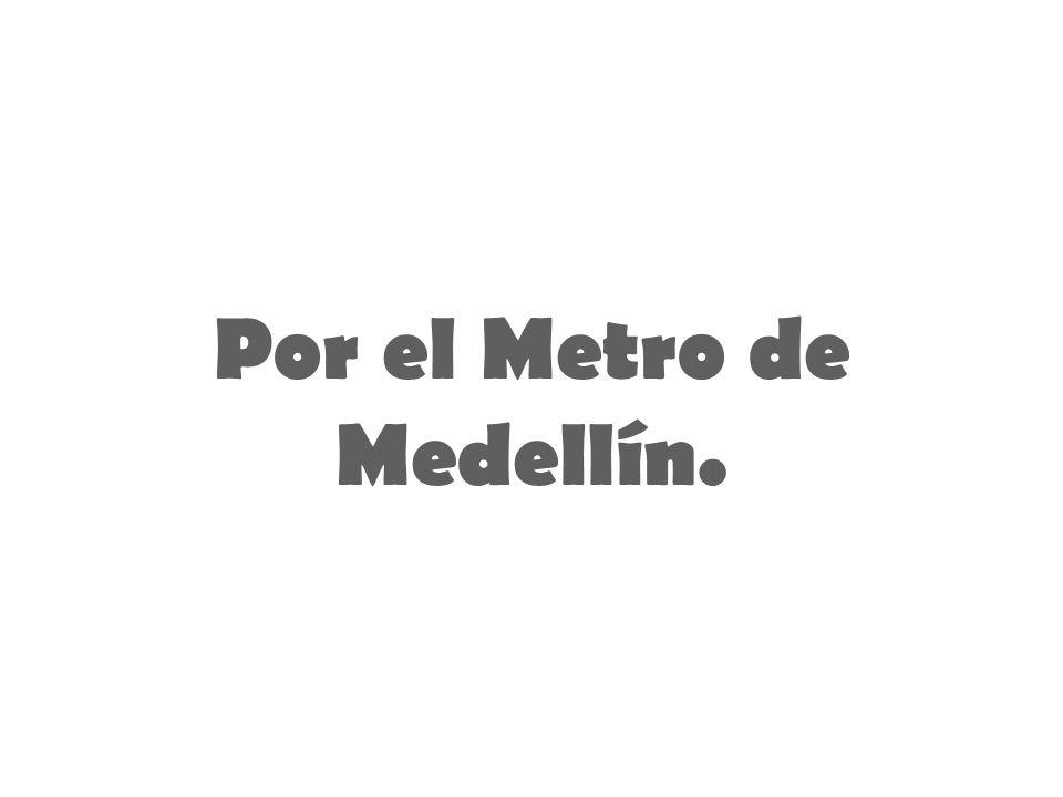 Por el Metro de Medellín.