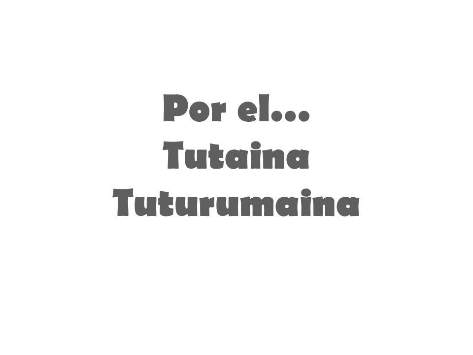 Por el… Tutaina Tuturumaina