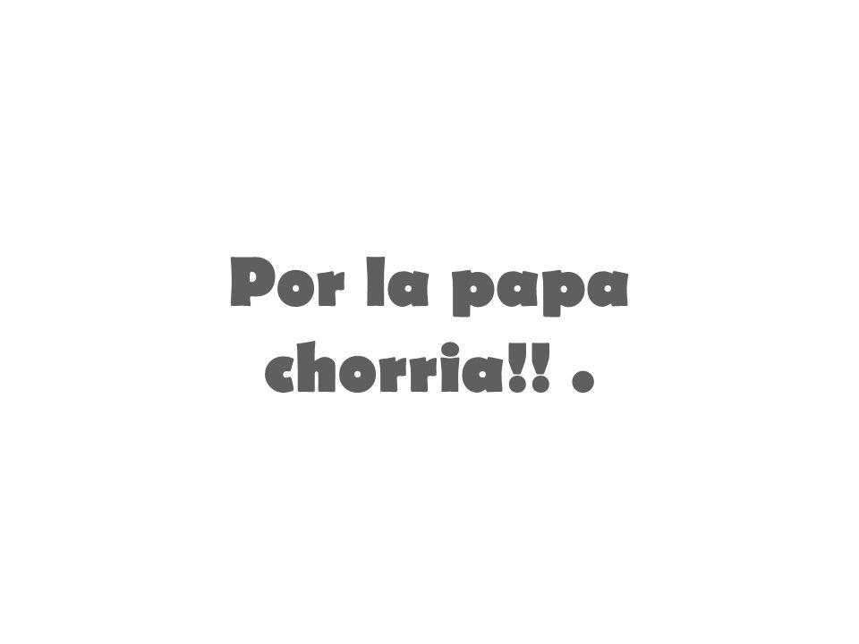 Por la papa chorria!!.