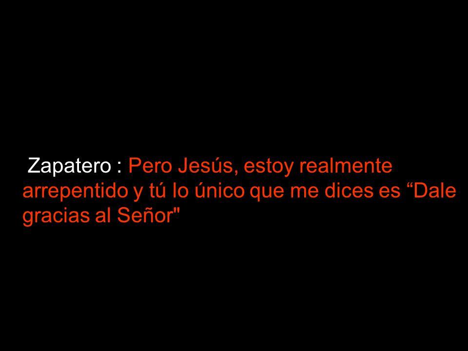 Zapatero : Pero Jesús, estoy realmente arrepentido y tú lo único que me dices es Dale gracias al Señor