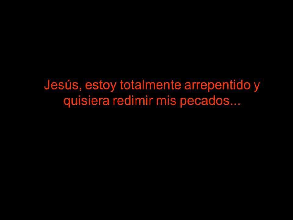 Jesús, estoy totalmente arrepentido y quisiera redimir mis pecados...