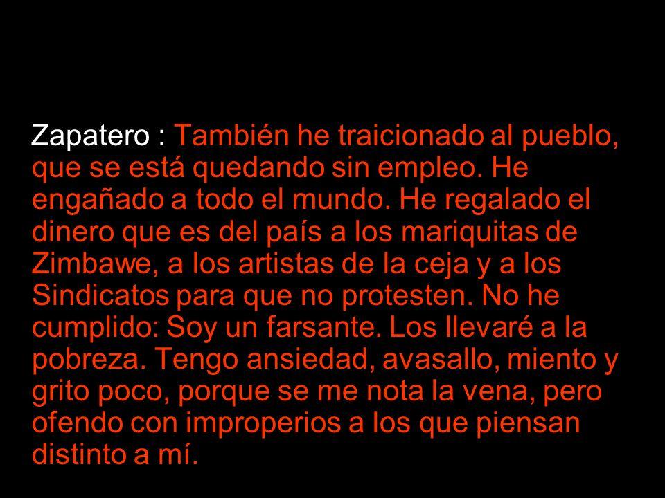Zapatero : También he traicionado al pueblo, que se está quedando sin empleo. He engañado a todo el mundo. He regalado el dinero que es del país a los