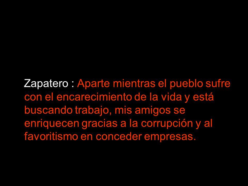 Zapatero : Aparte mientras el pueblo sufre con el encarecimiento de la vida y está buscando trabajo, mis amigos se enriquecen gracias a la corrupción y al favoritismo en conceder empresas.