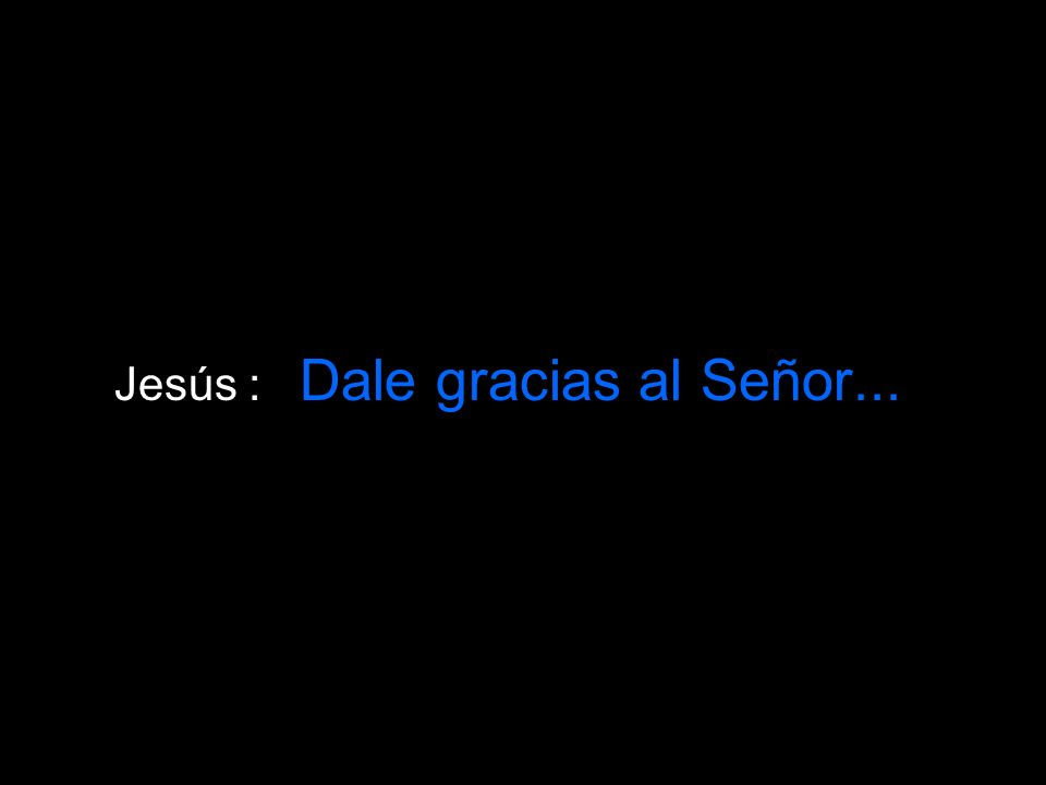 Jesús : Dale gracias al Señor...
