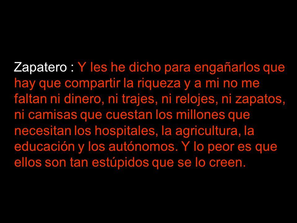Zapatero : Y les he dicho para engañarlos que hay que compartir la riqueza y a mi no me faltan ni dinero, ni trajes, ni relojes, ni zapatos, ni camisas que cuestan los millones que necesitan los hospitales, la agricultura, la educación y los autónomos.