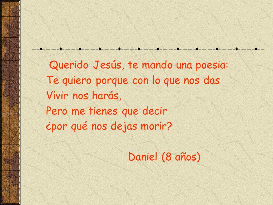 Querido Jesús, te mando una poesia: Te quiero porque con lo que nos das Vivir nos harás, Pero me tienes que decir ¿por qué nos dejas morir? Daniel (8