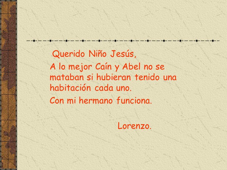 Querido Niño Jesús, A lo mejor Caín y Abel no se mataban si hubieran tenido una habitación cada uno. Con mi hermano funciona. Lorenzo.
