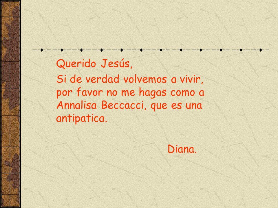 Querido Jesús, Si de verdad volvemos a vivir, por favor no me hagas como a Annalisa Beccacci, que es una antipatica. Diana.