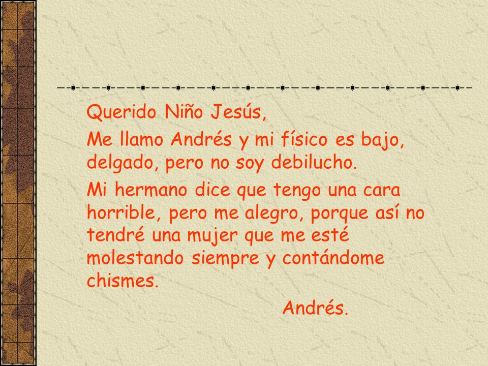 Querido Niño Jesús, Me llamo Andrés y mi físico es bajo, delgado, pero no soy debilucho. Mi hermano dice que tengo una cara horrible, pero me alegro,
