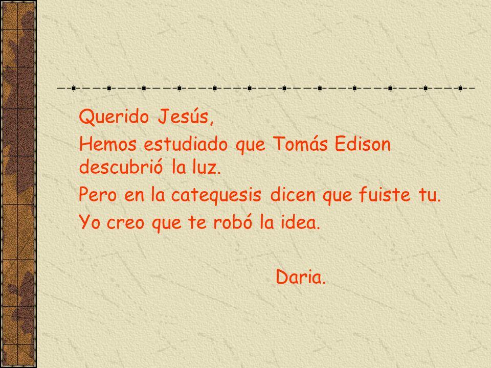 Querido Jesús, Hemos estudiado que Tomás Edison descubrió la luz. Pero en la catequesis dicen que fuiste tu. Yo creo que te robó la idea. Daria.