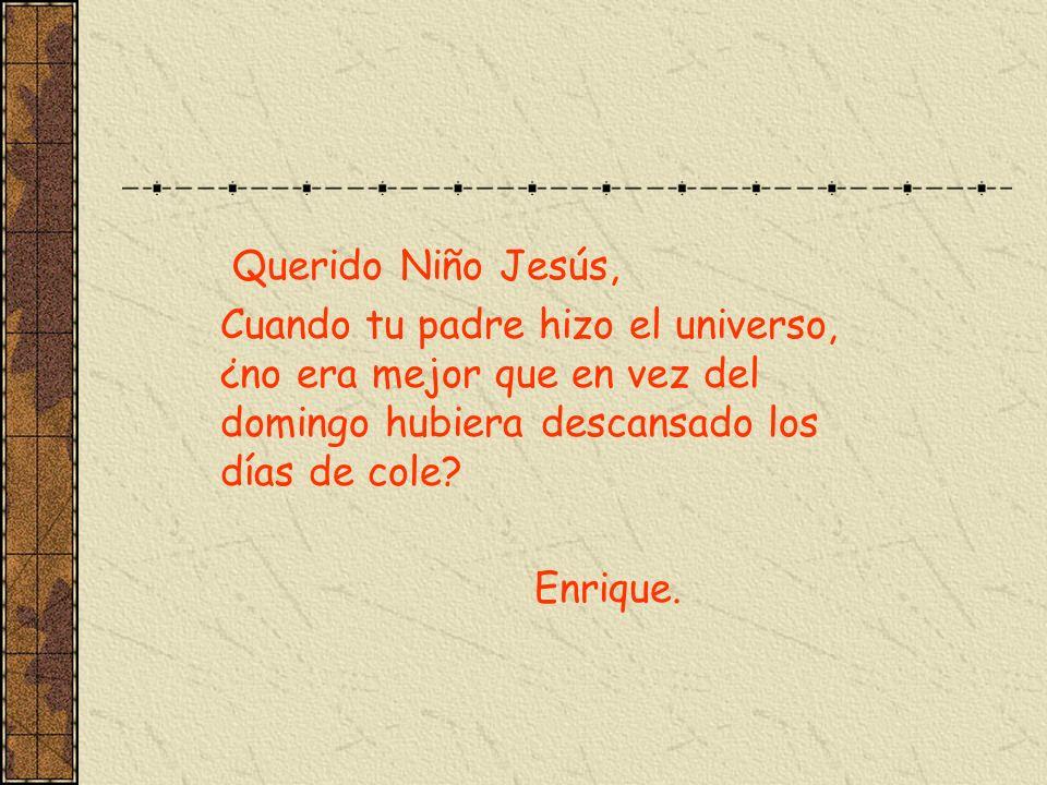 Querido Niño Jesús, Cuando tu padre hizo el universo, ¿no era mejor que en vez del domingo hubiera descansado los días de cole? Enrique.
