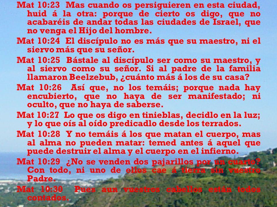 Mat 10:23 Mas cuando os persiguieren en esta ciudad, huid á la otra: porque de cierto os digo, que no acabaréis de andar todas las ciudades de Israel, que no venga el Hijo del hombre.