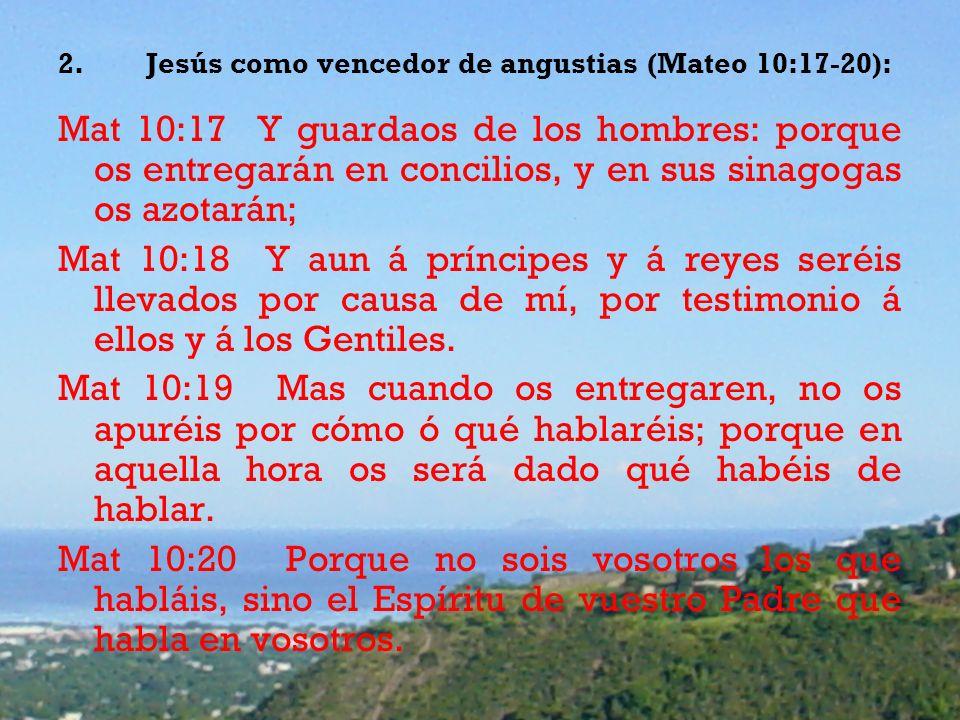 2.Jesús como vencedor de angustias (Mateo 10:17-20): Mat 10:17 Y guardaos de los hombres: porque os entregarán en concilios, y en sus sinagogas os azotarán; Mat 10:18 Y aun á príncipes y á reyes seréis llevados por causa de mí, por testimonio á ellos y á los Gentiles.