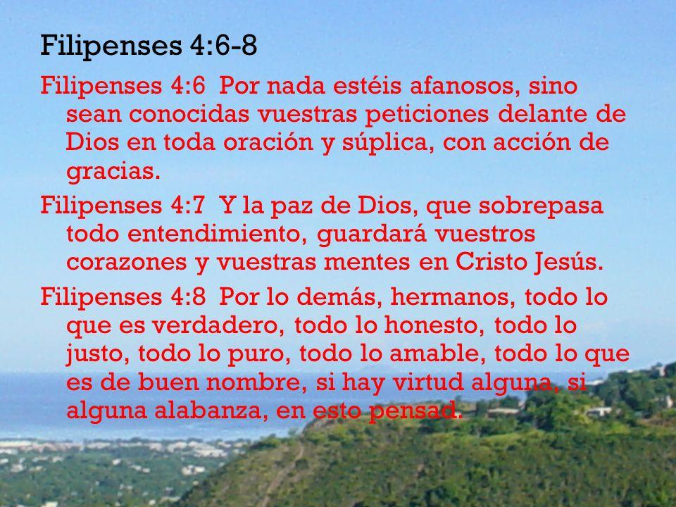 Filipenses 4:6-8 Filipenses 4:6 Por nada estéis afanosos, sino sean conocidas vuestras peticiones delante de Dios en toda oración y súplica, con acció