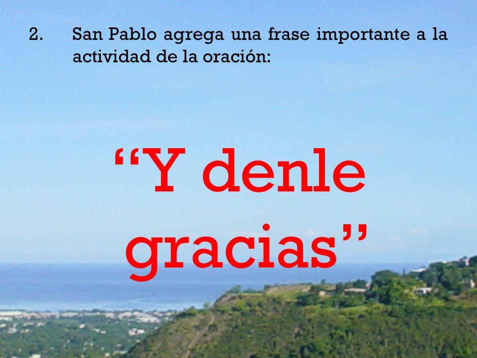 2.San Pablo agrega una frase importante a la actividad de la oración: Y denle gracias
