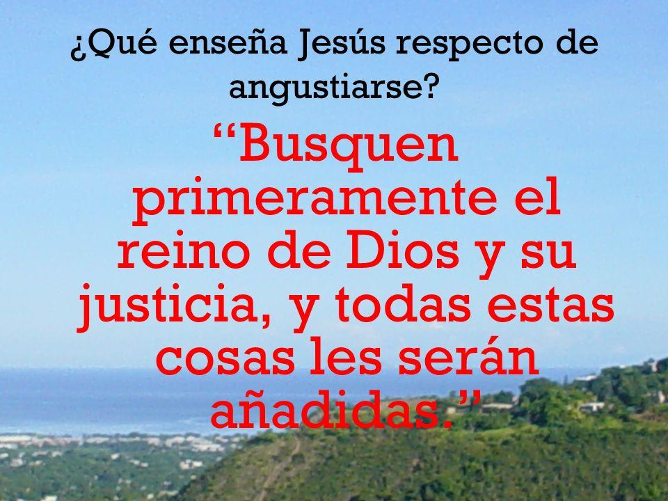 ¿Qué enseña Jesús respecto de angustiarse? Busquen primeramente el reino de Dios y su justicia, y todas estas cosas les serán añadidas.