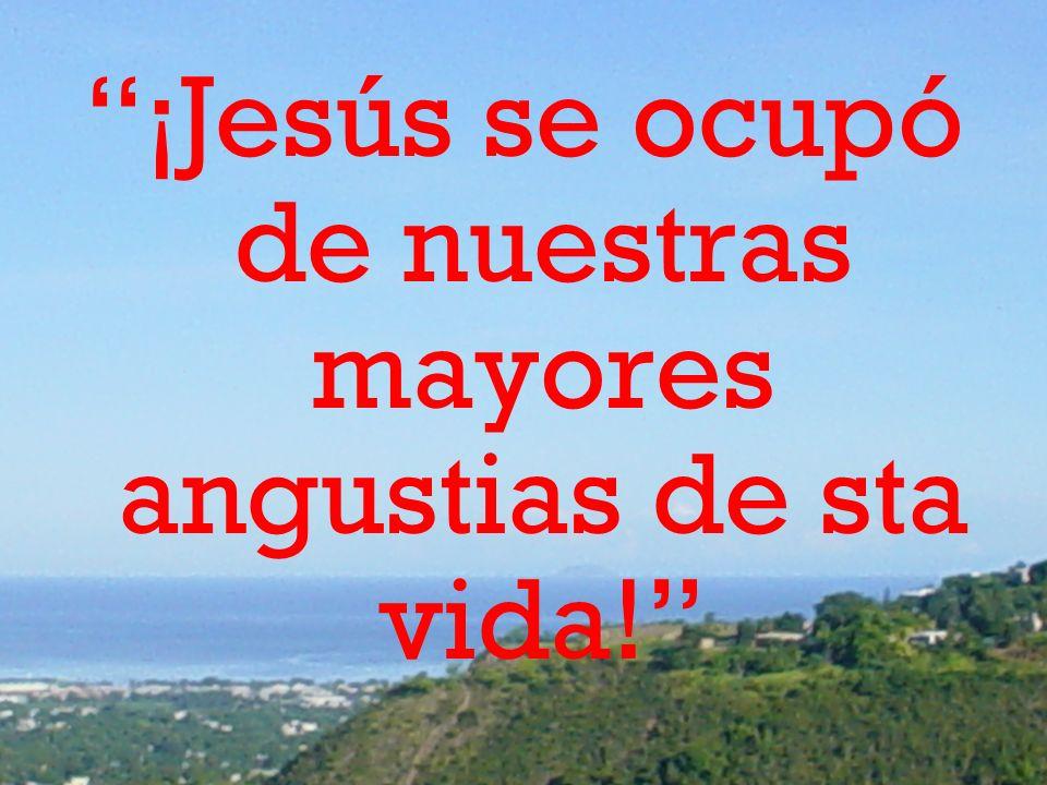 ¡Jesús se ocupó de nuestras mayores angustias de sta vida!