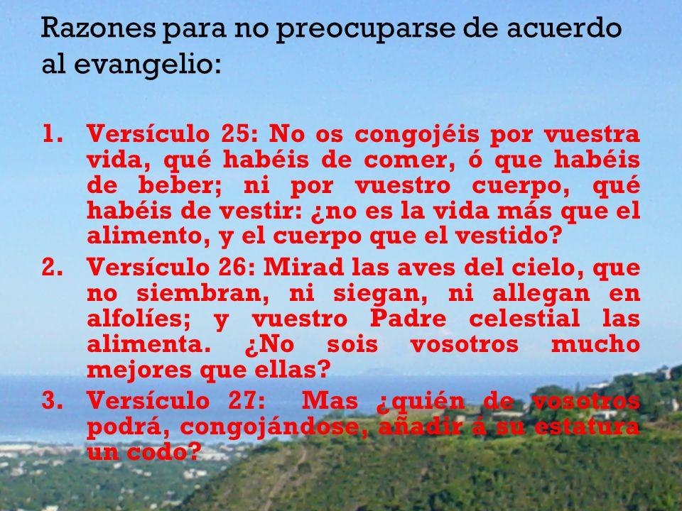 Razones para no preocuparse de acuerdo al evangelio: 1.Versículo 25: No os congojéis por vuestra vida, qué habéis de comer, ó que habéis de beber; ni