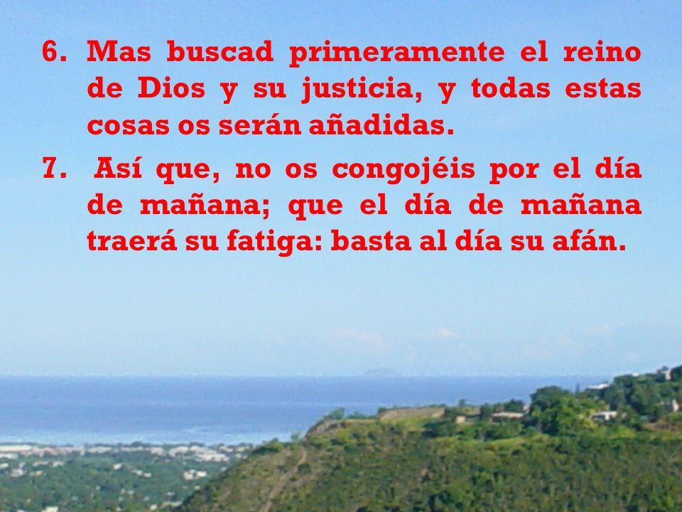 6.Mas buscad primeramente el reino de Dios y su justicia, y todas estas cosas os serán añadidas. 7. Así que, no os congojéis por el día de mañana; que