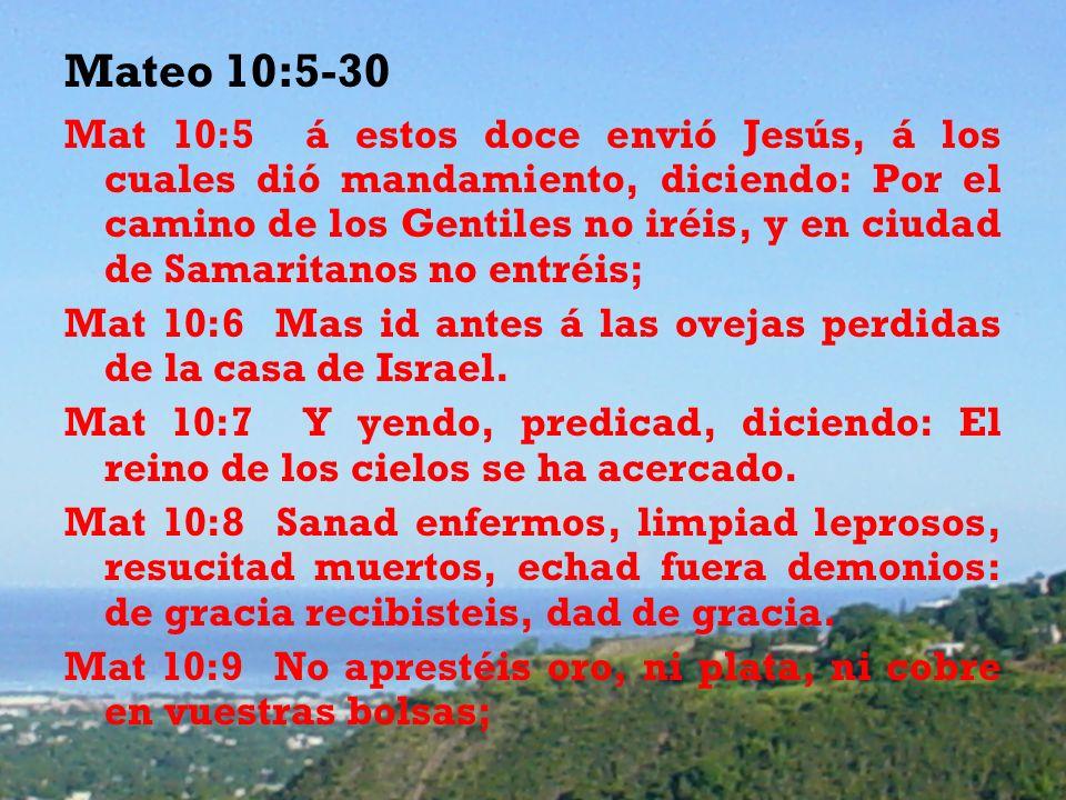 Mateo 10:5-30 Mat 10:5 á estos doce envió Jesús, á los cuales dió mandamiento, diciendo: Por el camino de los Gentiles no iréis, y en ciudad de Samaritanos no entréis; Mat 10:6 Mas id antes á las ovejas perdidas de la casa de Israel.