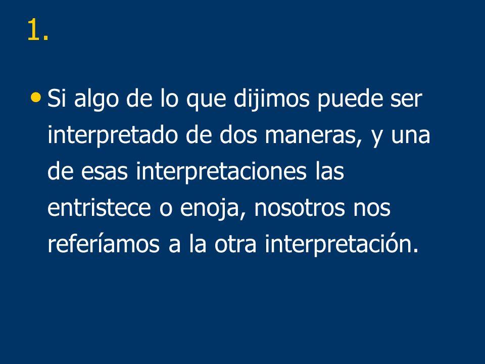 Si algo de lo que dijimos puede ser interpretado de dos maneras, y una de esas interpretaciones las entristece o enoja, nosotros nos referíamos a la otra interpretación.