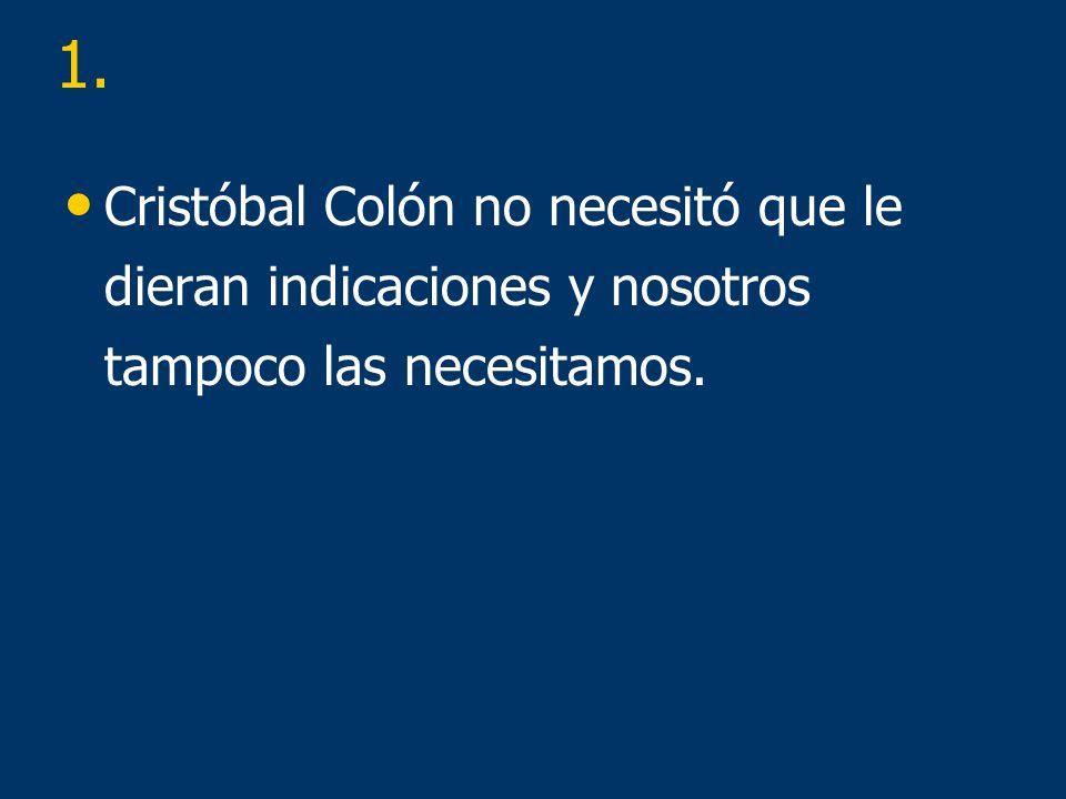 Cristóbal Colón no necesitó que le dieran indicaciones y nosotros tampoco las necesitamos. 1.
