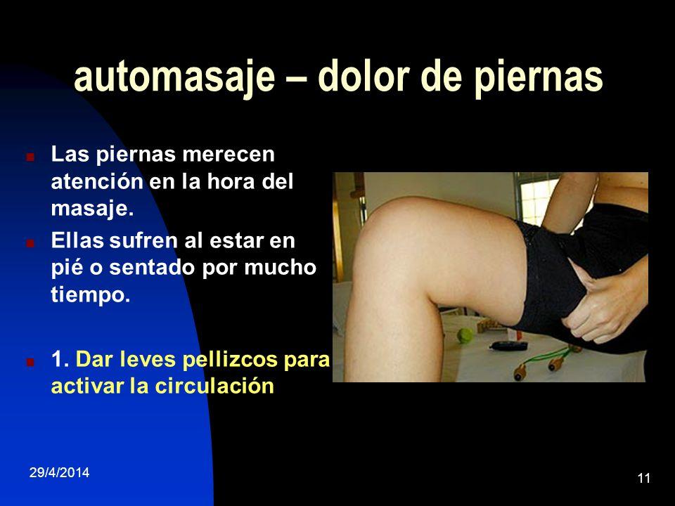 29/4/2014 11 automasaje – dolor de piernas Las piernas merecen atención en la hora del masaje. Ellas sufren al estar en pié o sentado por mucho tiempo