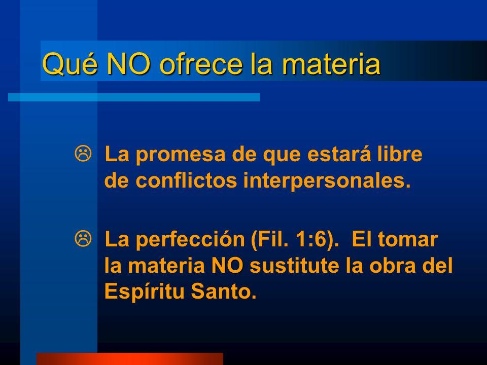Qué NO ofrece la materia La promesa de que estará libre de conflictos interpersonales. La perfección (Fil. 1:6). El tomar la materia NO NO sustitute l