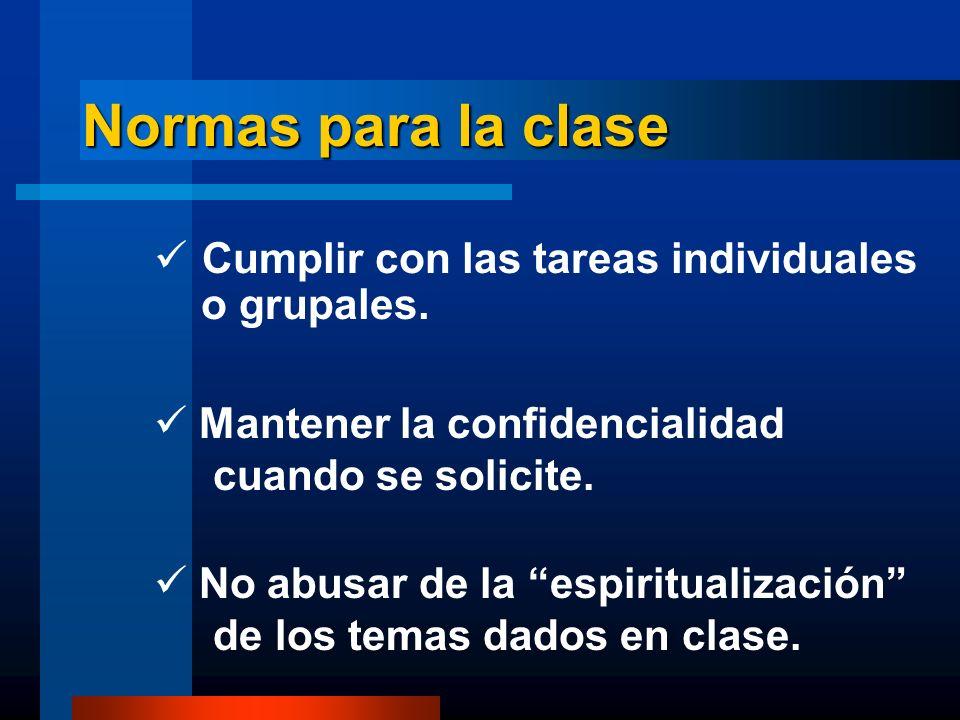 Normas para la clase Cumplir con las tareas individuales o grupales. Mantener la confidencialidad cuando se solicite. No abusar de la espiritualizació