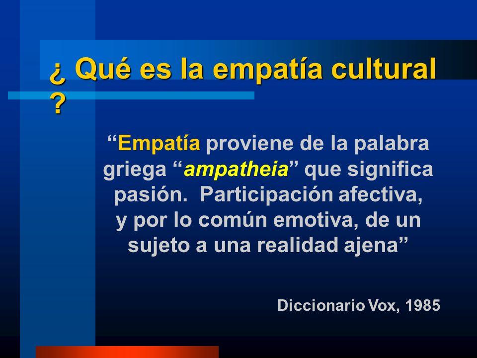 ¿ Qué es la empatía cultural ? Empatía proviene de la palabra griega ampatheia que significa pasión. Participación afectiva, y por lo común emotiva, d