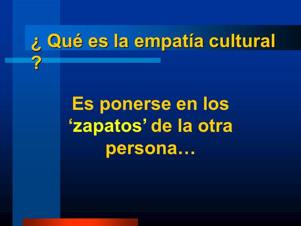 ¿ Qué es la empatía cultural ? Es ponerse en loszapatos de la otra persona…