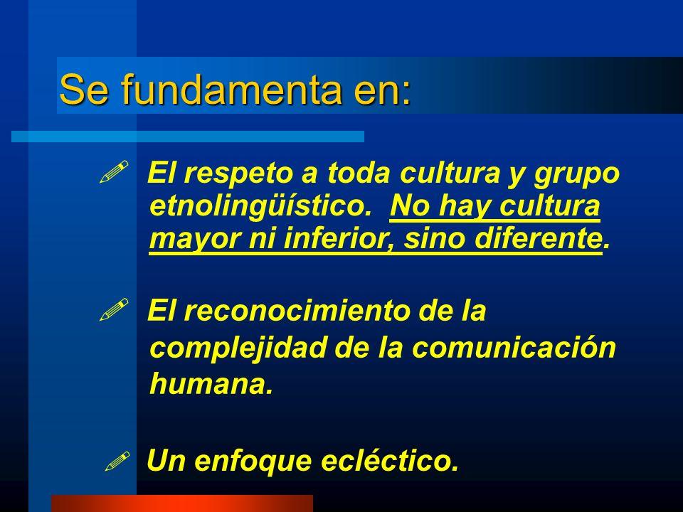 Se fundamenta en: El reconocimiento de la complejidad de la comunicación humana. Un enfoque ecléctico. El respeto a toda cultura y grupo etnolingüísti