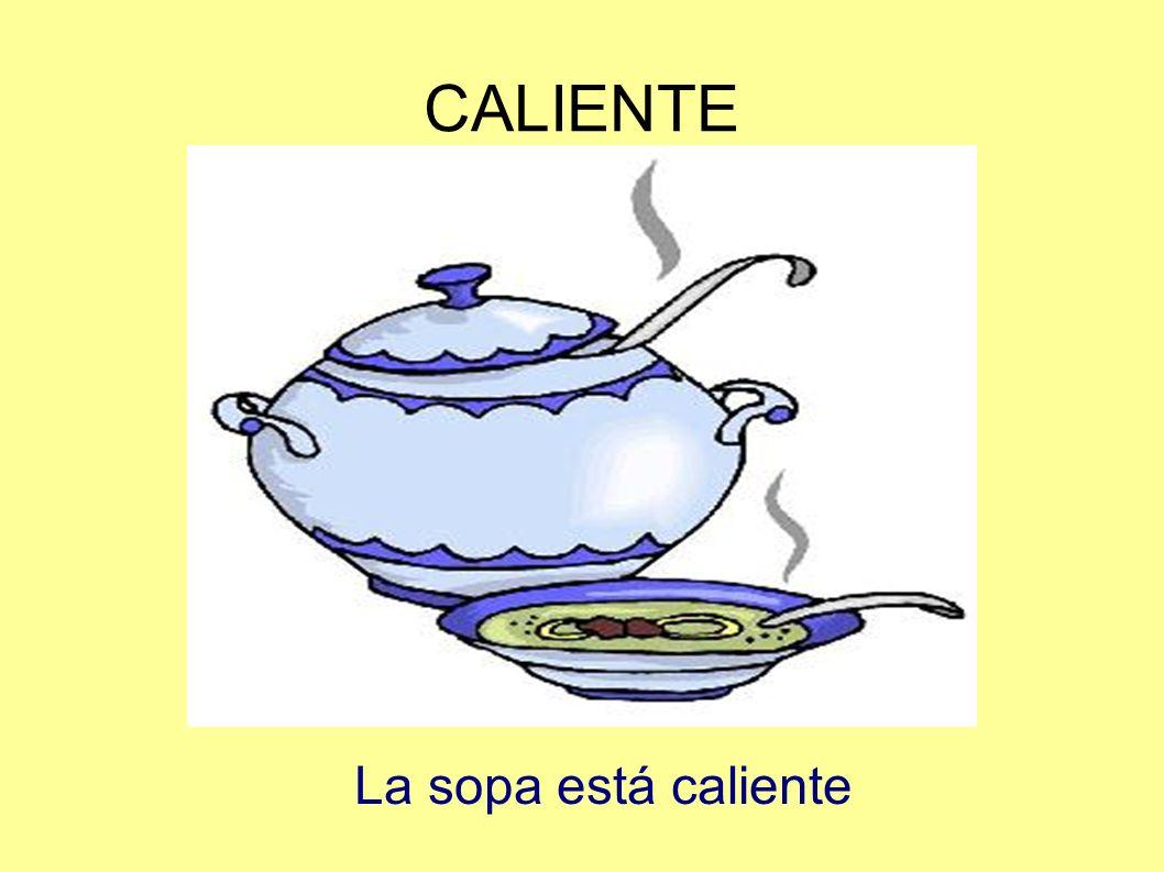 CALIENTE La sopa está caliente