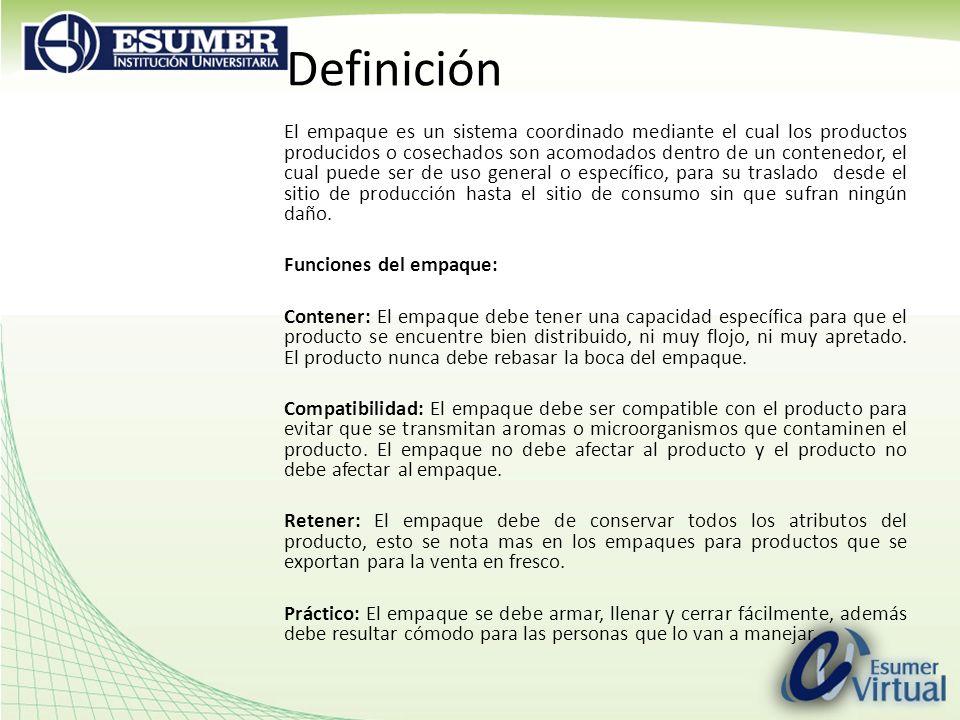 Definición El empaque es un sistema coordinado mediante el cual los productos producidos o cosechados son acomodados dentro de un contenedor, el cual puede ser de uso general o específico, para su traslado desde el sitio de producción hasta el sitio de consumo sin que sufran ningún daño.