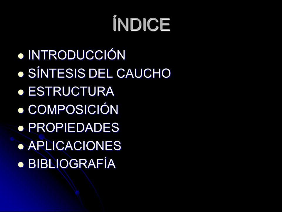 ÍNDICE INTRODUCCIÓN INTRODUCCIÓN SÍNTESIS DEL CAUCHO SÍNTESIS DEL CAUCHO ESTRUCTURA ESTRUCTURA COMPOSICIÓN COMPOSICIÓN PROPIEDADES PROPIEDADES APLICAC