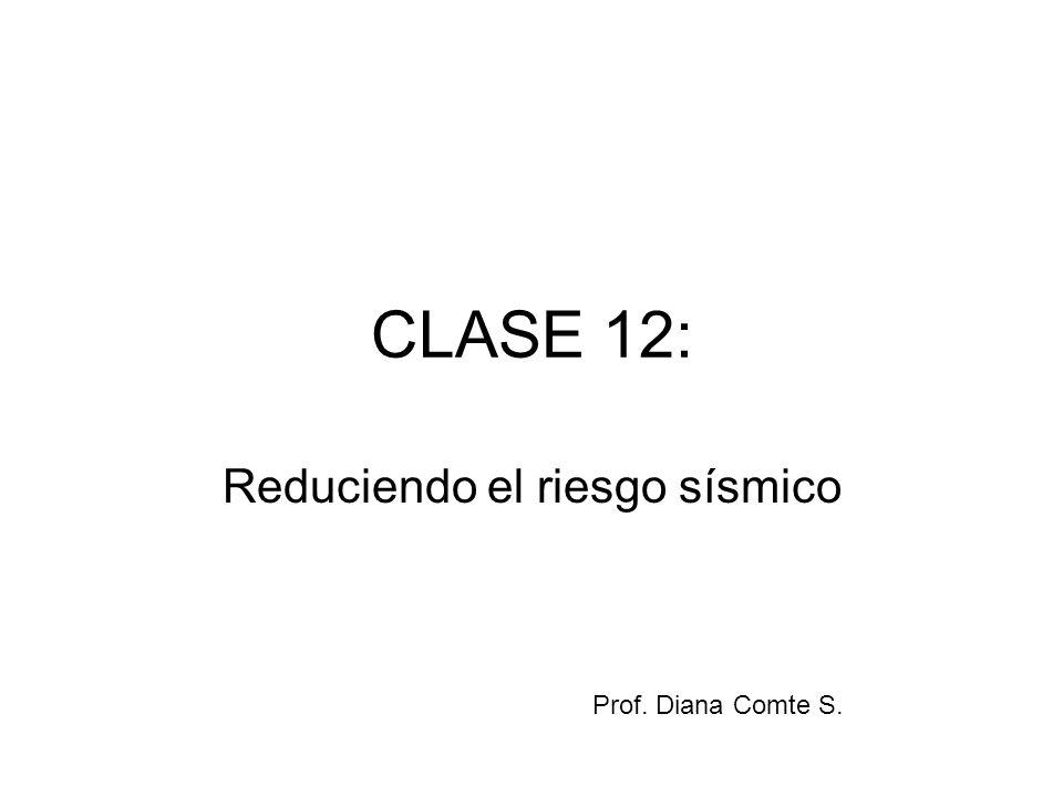 CLASE 12: Reduciendo el riesgo sísmico Prof. Diana Comte S.