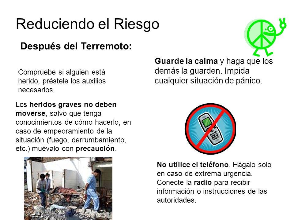 Reduciendo el Riesgo Después del Terremoto: Guarde la calma y haga que los demás la guarden. Impida cualquier situación de pánico. Compruebe si alguie