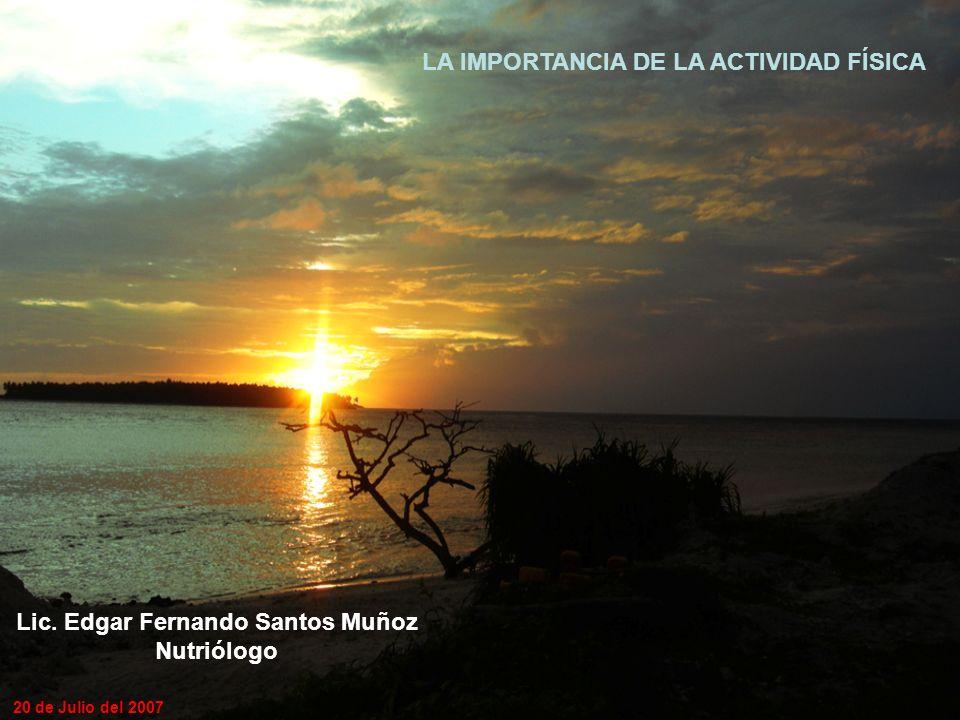 LA IMPORTANCIA DE LA ACTIVIDAD FÍSICA Lic. Edgar Fernando Santos Muñoz Nutriólogo 20 de Julio del 2007