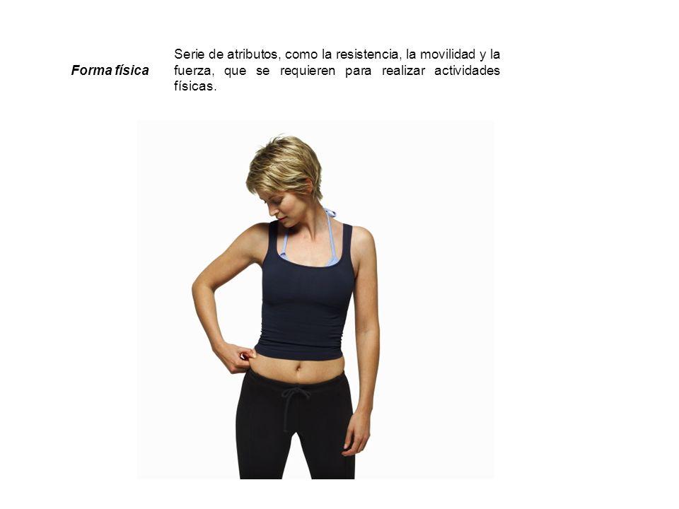 Forma física Serie de atributos, como la resistencia, la movilidad y la fuerza, que se requieren para realizar actividades físicas. Fuente:http://www.