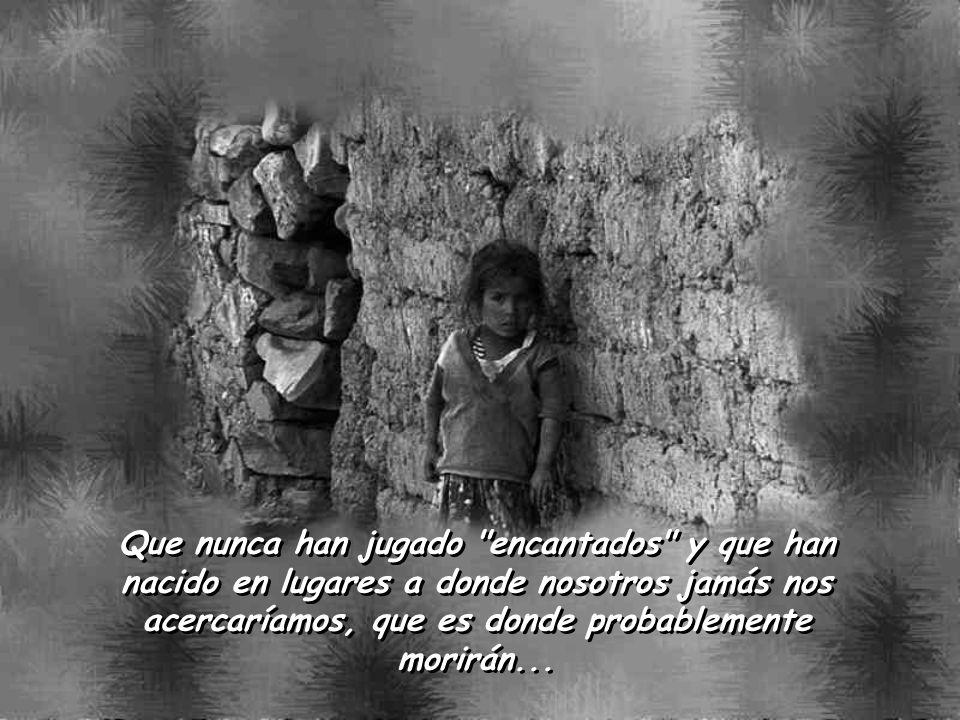 Que nunca han jugado encantados y que han nacido en lugares a donde nosotros jamás nos acercaríamos, que es donde probablemente morirán...