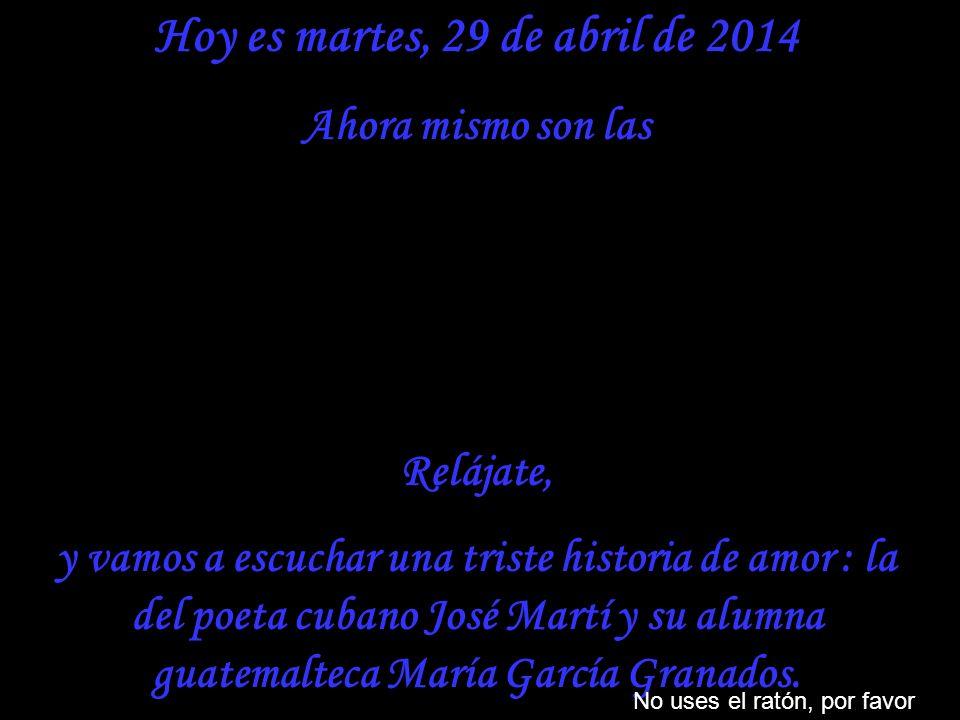 Hoy es martes, 29 de abril de 2014 Ahora mismo son las Relájate, y vamos a escuchar una triste historia de amor : la del poeta cubano José Martí y su alumna guatemalteca María García Granados.